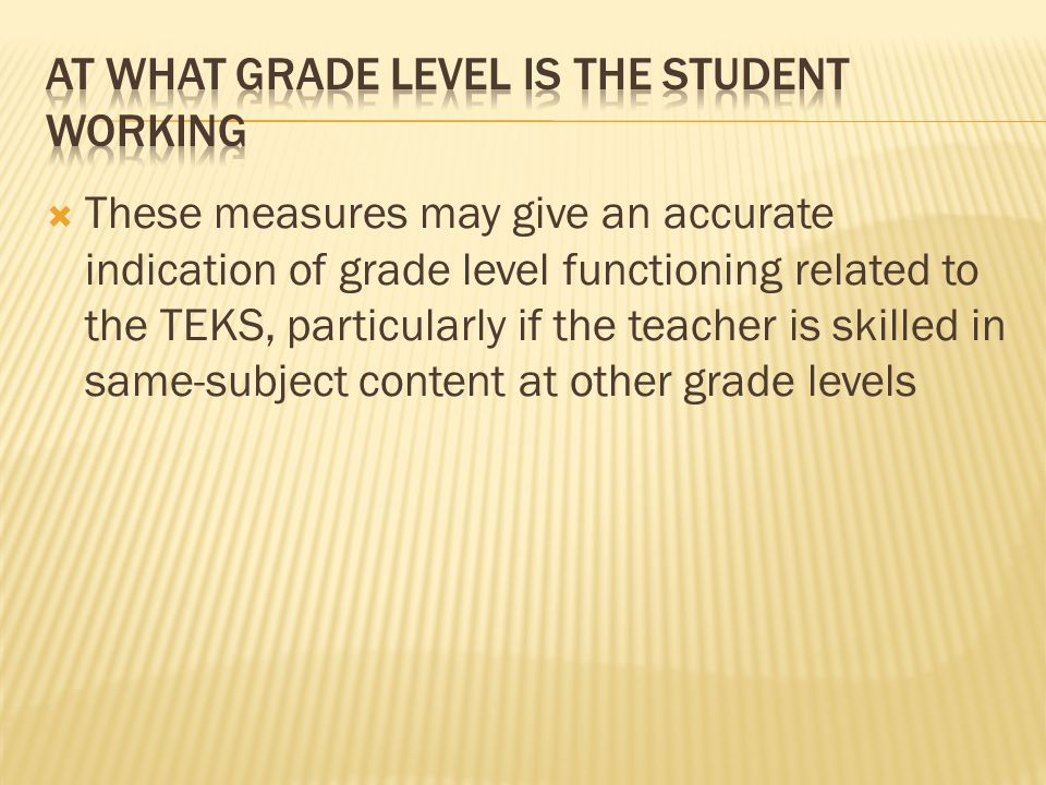 These measures may give an accurate indication of grade level functioning related to the TEKS, particularly if the teacher is skilled in same-subject content at other grade levels