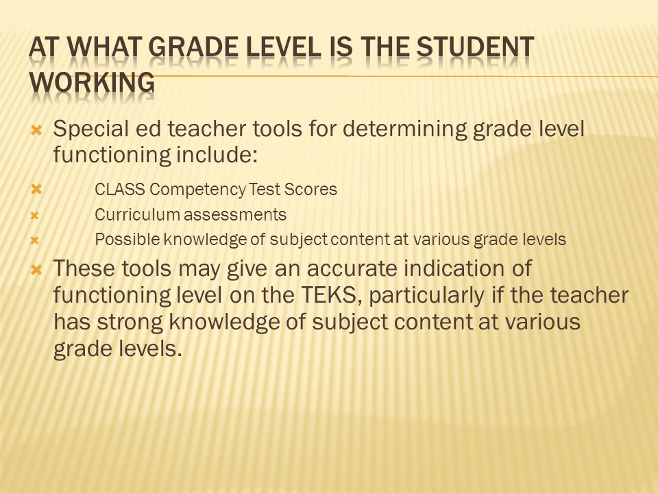  Special ed teacher tools for determining grade level functioning include:  CLASS Competency Test Scores  Curriculum assessments  Possible knowledge of subject content at various grade levels  These tools may give an accurate indication of functioning level on the TEKS, particularly if the teacher has strong knowledge of subject content at various grade levels.