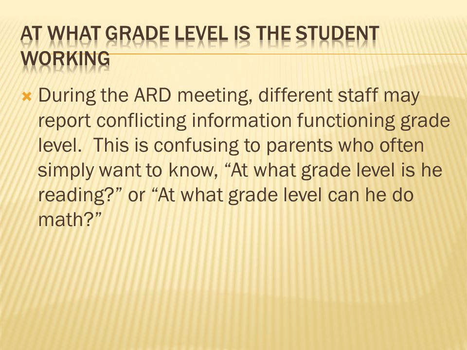  During the ARD meeting, different staff may report conflicting information functioning grade level.