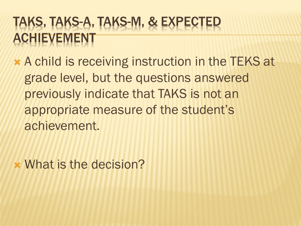  A child is receiving instruction in the TEKS at grade level, but the questions answered previously indicate that TAKS is not an appropriate measure of the student's achievement.