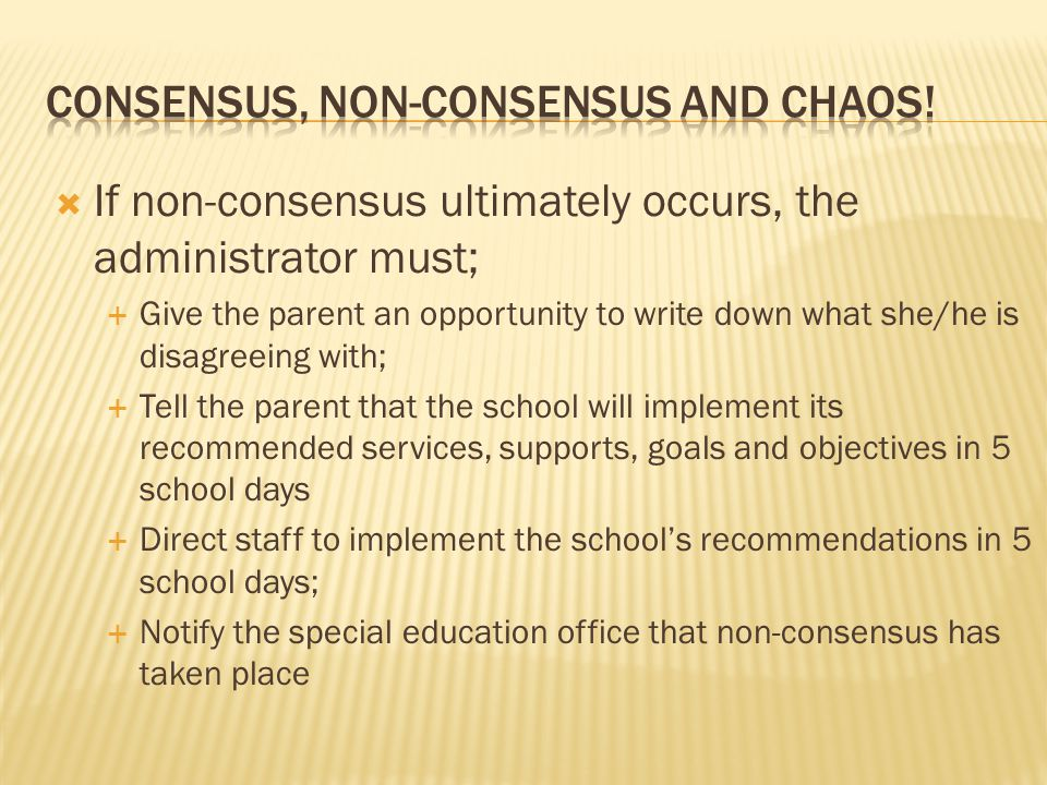  If non-consensus ultimately occurs, the administrator must;  Give the parent an opportunity to write down what she/he is disagreeing with;  Tell the parent that the school will implement its recommended services, supports, goals and objectives in 5 school days  Direct staff to implement the school's recommendations in 5 school days;  Notify the special education office that non-consensus has taken place