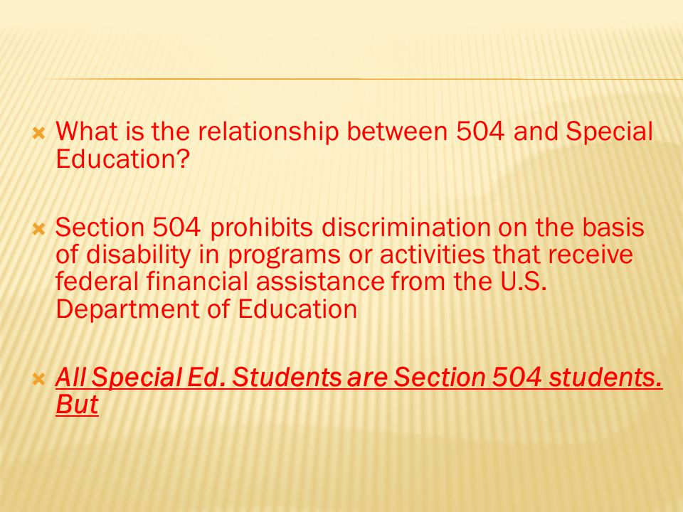  What is the relationship between 504 and Special Education?  Section 504 prohibits discrimination on the basis of disability in programs or activit