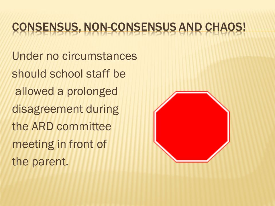 Under no circumstances should school staff be allowed a prolonged disagreement during the ARD committee meeting in front of the parent.