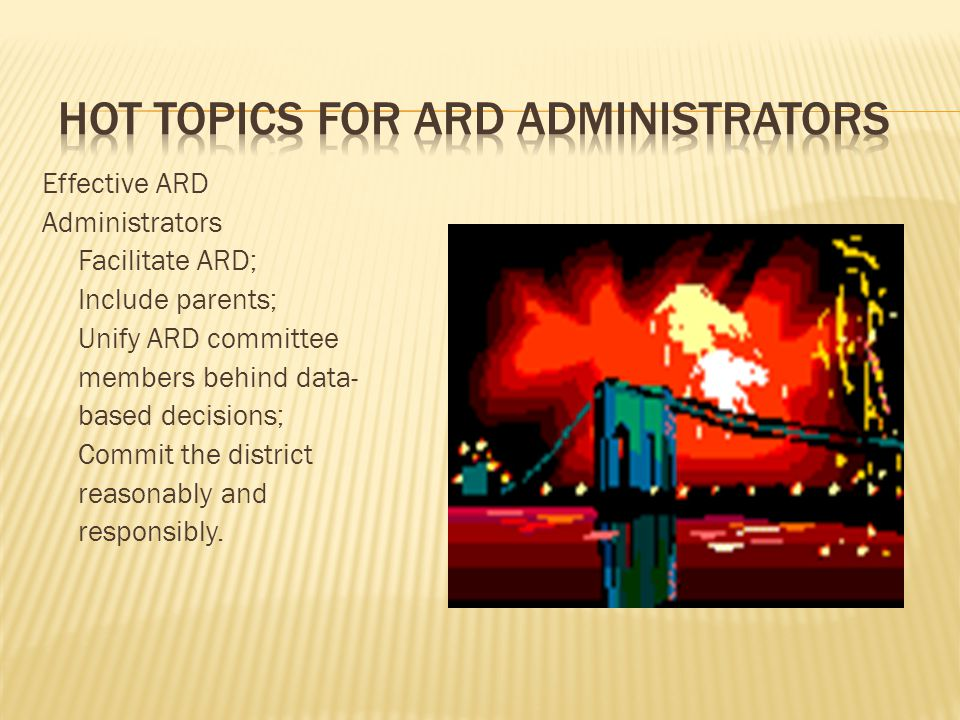 Effective ARD Administrators Facilitate ARD; Include parents; Unify ARD committee members behind data- based decisions; Commit the district reasonably