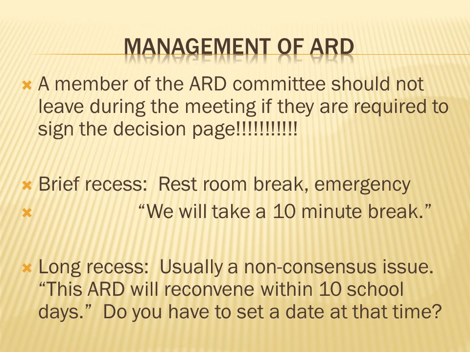  A member of the ARD committee should not leave during the meeting if they are required to sign the decision page!!!!!!!!!!!  Brief recess: Rest roo