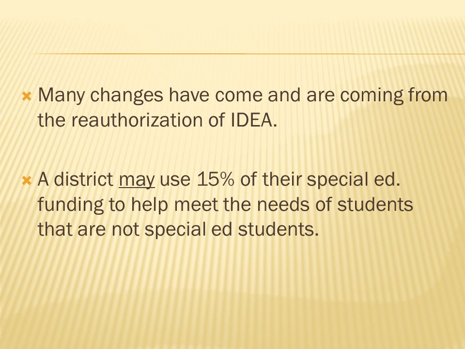  Many changes have come and are coming from the reauthorization of IDEA.