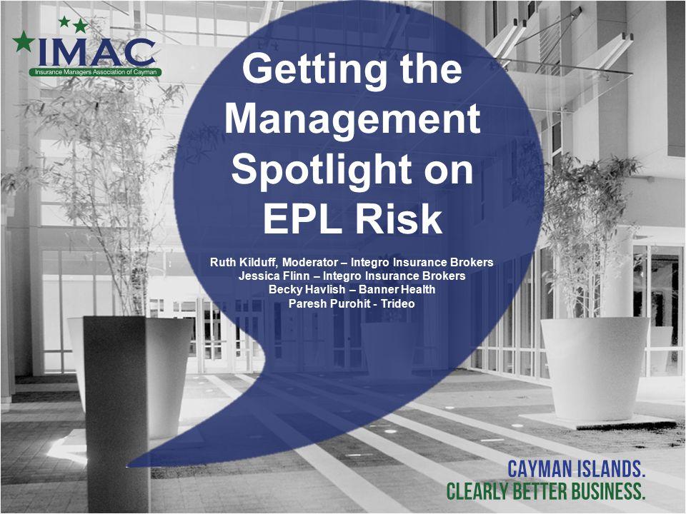 Getting the Management Spotlight on EPL Risk Ruth Kilduff, Moderator – Integro Insurance Brokers Jessica Flinn – Integro Insurance Brokers Becky Havli