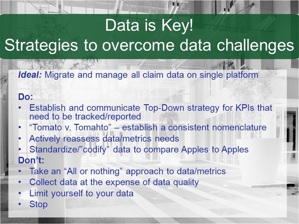 Data is Key! Strategies to overcome data challenges Ideal: Migrate and manage all claim data on single platform Do: Establish and communicate Top-Down
