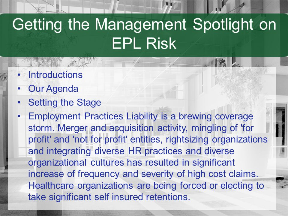 Getting the Management Spotlight on EPL Risk Introductions Our Agenda Setting the Stage Employment Practices Liability is a brewing coverage storm. Me