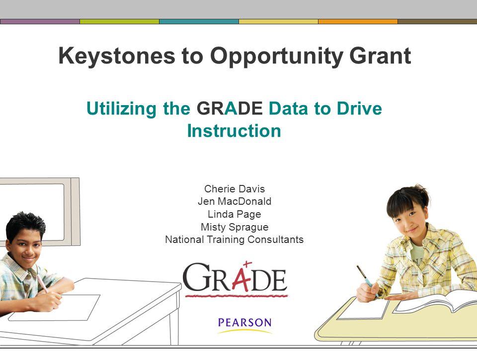 Keystones to Opportunity Grant Utilizing the GRADE Data to Drive Instruction Cherie Davis Jen MacDonald Linda Page Misty Sprague National Training Consultants