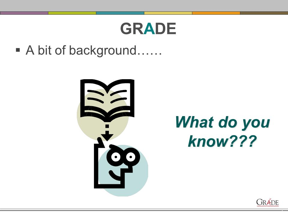 4 KWL What do you know about the GRADE. What do you want to know.
