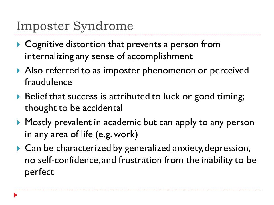 Imposter Syndrome  Cognitive distortion that prevents a person from internalizing any sense of accomplishment  Also referred to as imposter phenomenon or perceived fraudulence  Belief that success is attributed to luck or good timing; thought to be accidental  Mostly prevalent in academic but can apply to any person in any area of life (e.g.