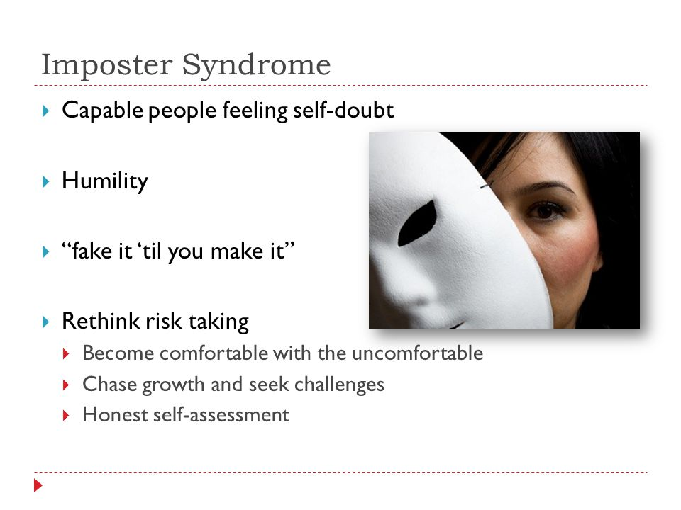 Imposter Syndrome  Capable people feeling self-doubt  Humility  fake it 'til you make it  Rethink risk taking  Become comfortable with the uncomfortable  Chase growth and seek challenges  Honest self-assessment