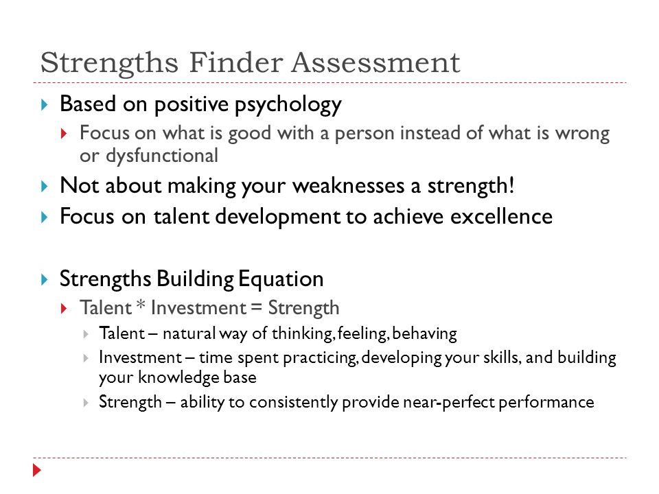 Strengths Finder Assessment  Based on positive psychology  Focus on what is good with a person instead of what is wrong or dysfunctional  Not about making your weaknesses a strength.