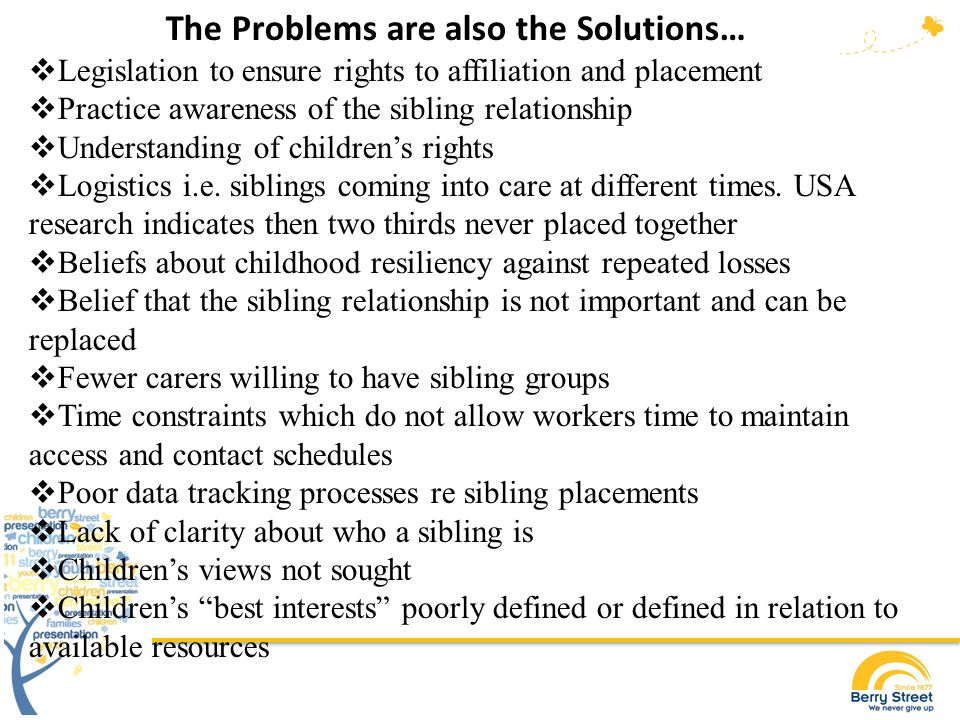 What we can do in Australia to avoid another apology for loss, pain and not listening to children: Privilege the rights and needs of siblings to be together over arguments about resources, money and time Reassess attachment theory so that siblings can be understood to be primary attachment figures Insist on behalf of children, for legislative and practice changes which ensure that siblings are kept together whenever possible Ensure that child welfare and parent demands and conflict do not supersede the planning necessary for sibling placement Increase understanding and education regarding the long-term benefits of sibling co-placement Consult with siblings regarding what they want Be part of true best interests