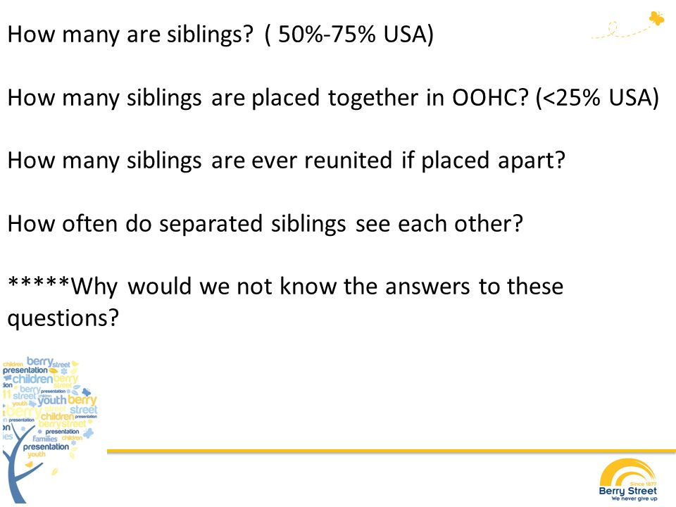 What we do know…the good news…sort of Siblings want to be together in care Siblings want regular access when they cannot live together Siblings grieve the loss of living with each other Siblings separated in care may not see their siblings for years Post care young people are more likely to seek out siblings for support than parents The USA and UK have introduced extensive legislation requiring siblings to be placed together unless there are really exceptional circumstances