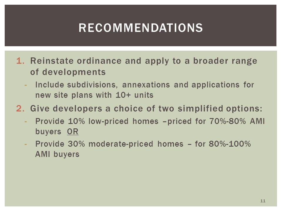 1.Reinstate ordinance and apply to a broader range of developments -Include subdivisions, annexations and applications for new site plans with 10+ units 2.Give developers a choice of two simplified options: -Provide 10% low-priced homes –priced for 70%-80% AMI buyers OR -Provide 30% moderate-priced homes – for 80%-100% AMI buyers RECOMMENDATIONS 11