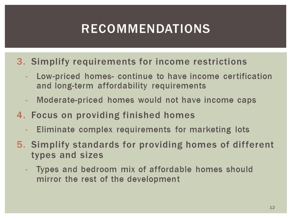 3.Simplify requirements for income restrictions -Low-priced homes- continue to have income certification and long-term affordability requirements -Moderate-priced homes would not have income caps 4.Focus on providing finished homes -Eliminate complex requirements for marketing lots 5.Simplify standards for providing homes of different types and sizes -Types and bedroom mix of affordable homes should mirror the rest of the development RECOMMENDATIONS 12