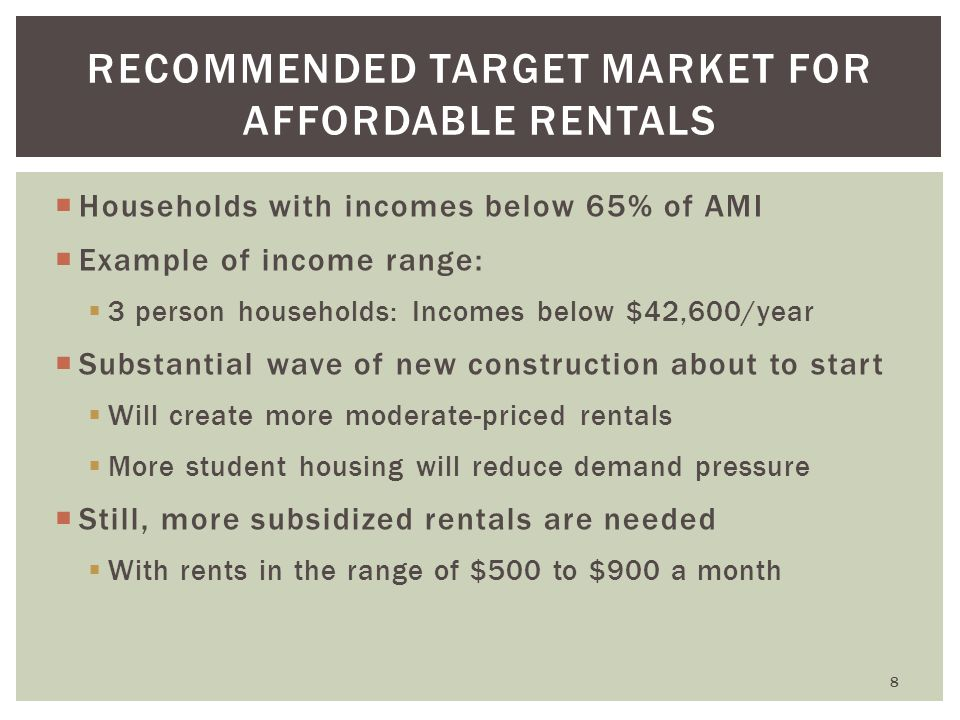  Households with incomes below 65% of AMI  Example of income range:  3 person households: Incomes below $42,600/year  Substantial wave of new construction about to start  Will create more moderate-priced rentals  More student housing will reduce demand pressure  Still, more subsidized rentals are needed  With rents in the range of $500 to $900 a month RECOMMENDED TARGET MARKET FOR AFFORDABLE RENTALS 8