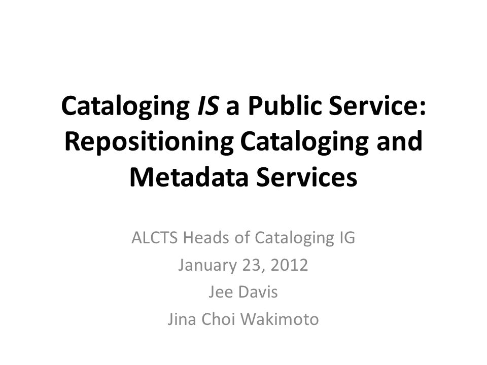 Cataloging IS a Public Service: Repositioning Cataloging and Metadata Services ALCTS Heads of Cataloging IG January 23, 2012 Jee Davis Jina Choi Wakimoto