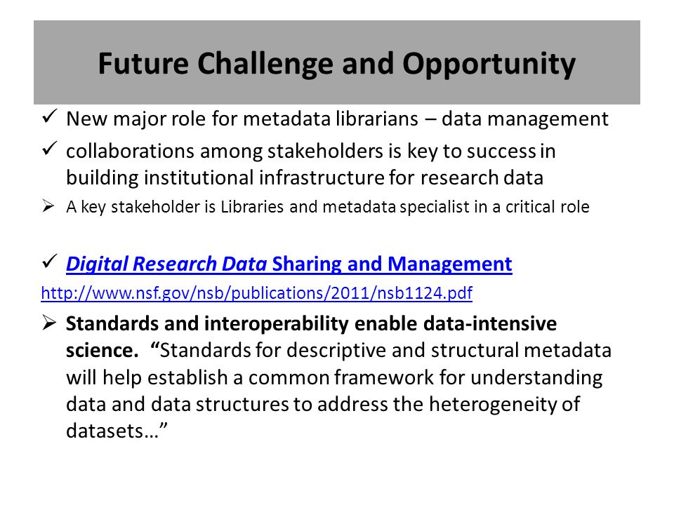 Future Challenge and Opportunity New major role for metadata librarians – data management collaborations among stakeholders is key to success in building institutional infrastructure for research data  A key stakeholder is Libraries and metadata specialist in a critical role Digital Research Data Sharing and Management Digital Research Data Sharing and Management http://www.nsf.gov/nsb/publications/2011/nsb1124.pdf  Standards and interoperability enable data-intensive science.