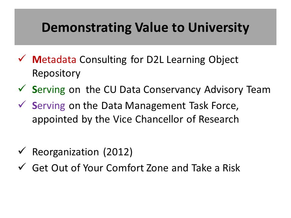 Demonstrating Value to University Metadata Consulting for D2L Learning Object Repository Serving on the CU Data Conservancy Advisory Team Serving on the Data Management Task Force, appointed by the Vice Chancellor of Research Reorganization (2012) Get Out of Your Comfort Zone and Take a Risk