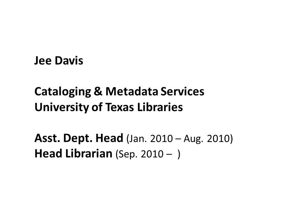 Jee Davis Cataloging & Metadata Services University of Texas Libraries Asst.