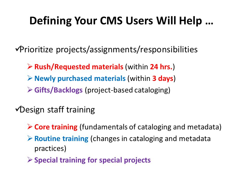 Defining Your CMS Users Will Help … Prioritize projects/assignments/responsibilities  Rush/Requested materials (within 24 hrs.)  Newly purchased materials (within 3 days)  Gifts/Backlogs (project-based cataloging) Design staff training  Core training (fundamentals of cataloging and metadata)  Routine training (changes in cataloging and metadata practices)  Special training for special projects