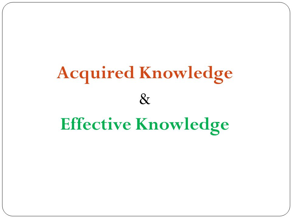 Acquired Knowledge & Effective Knowledge