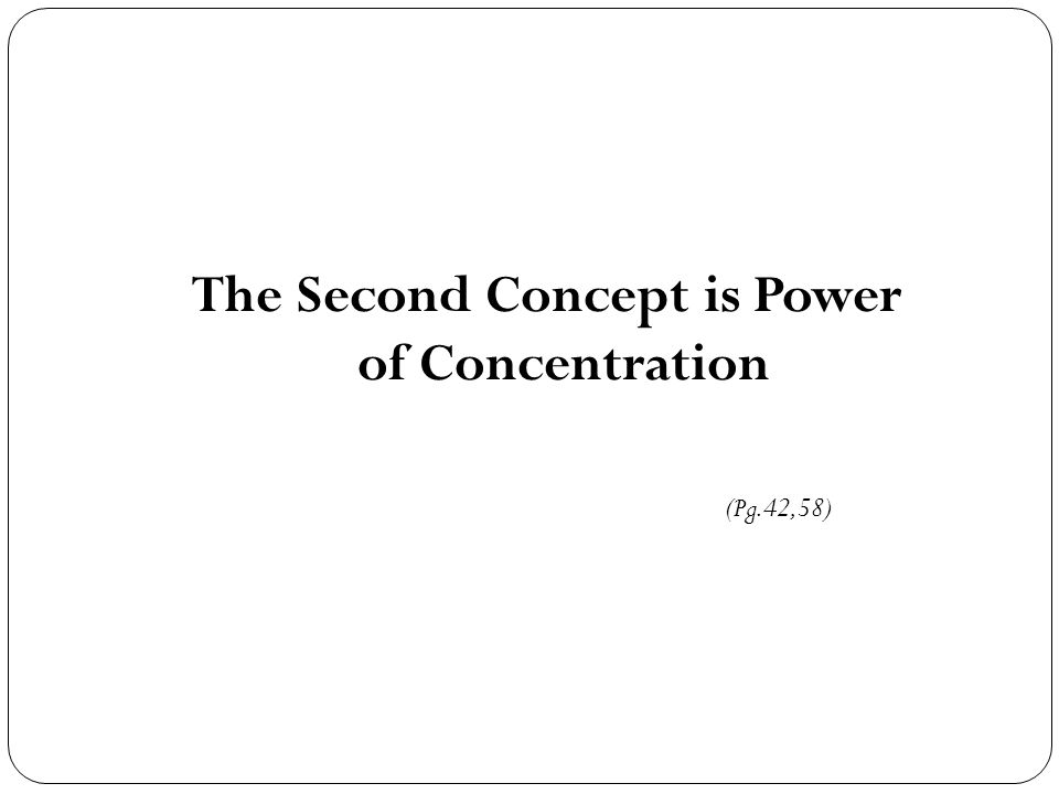 The Second Concept is Power of Concentration (Pg.42,58)