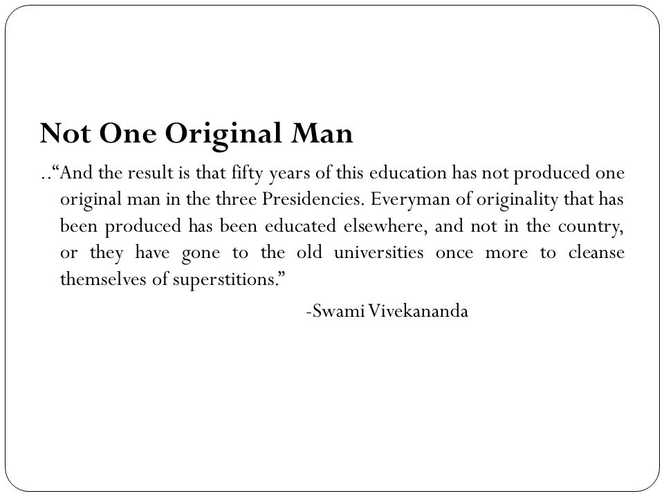 Not One Original Man.. And the result is that fifty years of this education has not produced one original man in the three Presidencies.