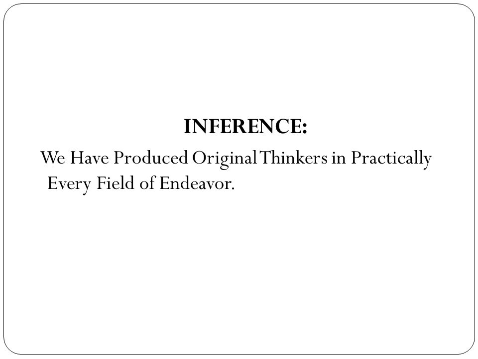 INFERENCE: We Have Produced Original Thinkers in Practically Every Field of Endeavor.