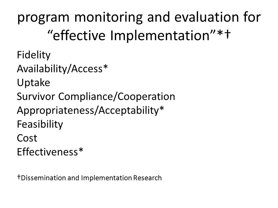 program monitoring and evaluation for effective Implementation *† Fidelity Availability/Access* Uptake Survivor Compliance/Cooperation Appropriateness/Acceptability* Feasibility Cost Effectiveness* † Dissemination and Implementation Research