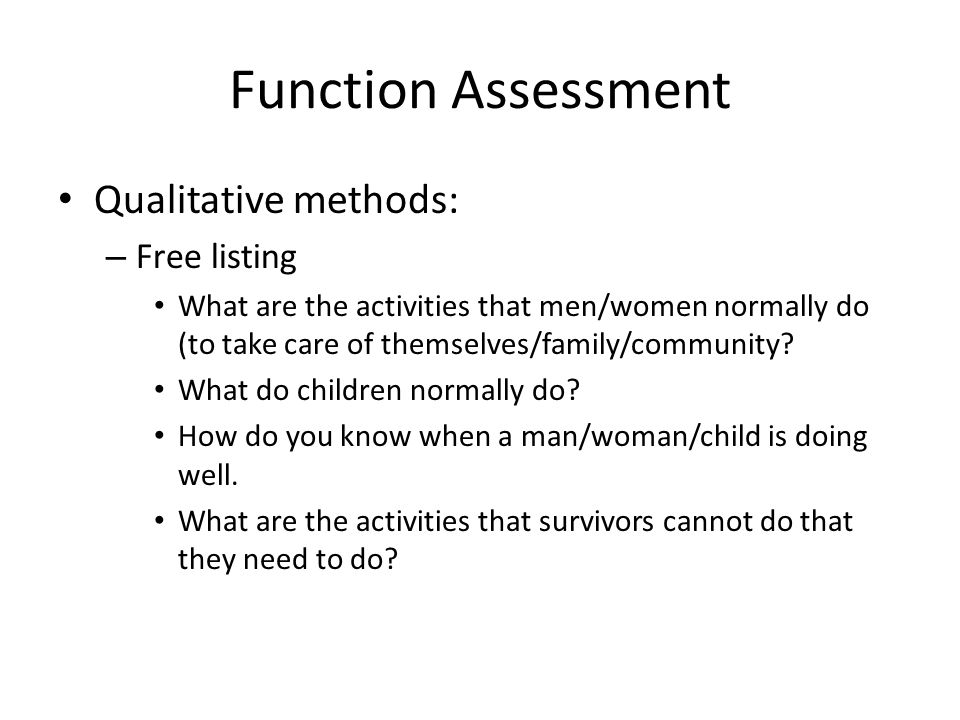 Function Assessment Qualitative methods: – Free listing What are the activities that men/women normally do (to take care of themselves/family/community.