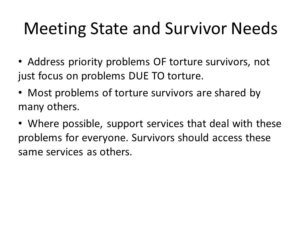 Meeting State and Survivor Needs Address priority problems OF torture survivors, not just focus on problems DUE TO torture.