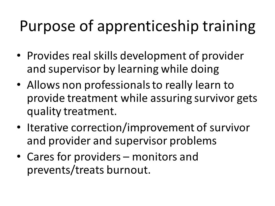 Purpose of apprenticeship training Provides real skills development of provider and supervisor by learning while doing Allows non professionals to really learn to provide treatment while assuring survivor gets quality treatment.