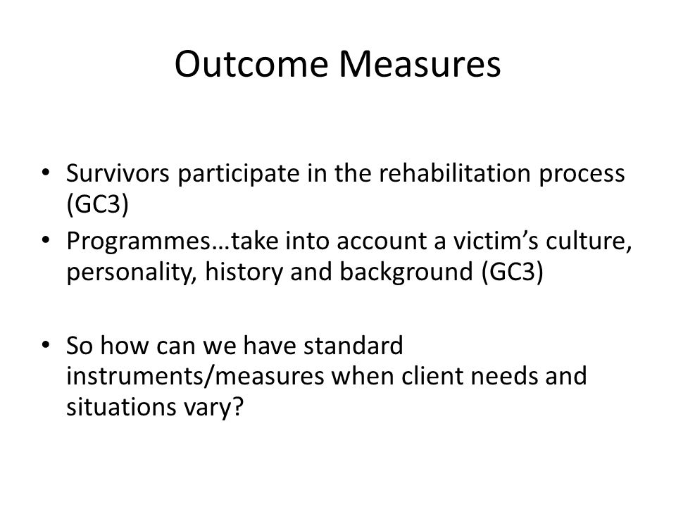 Outcome Measures Survivors participate in the rehabilitation process (GC3) Programmes…take into account a victim's culture, personality, history and background (GC3) So how can we have standard instruments/measures when client needs and situations vary?