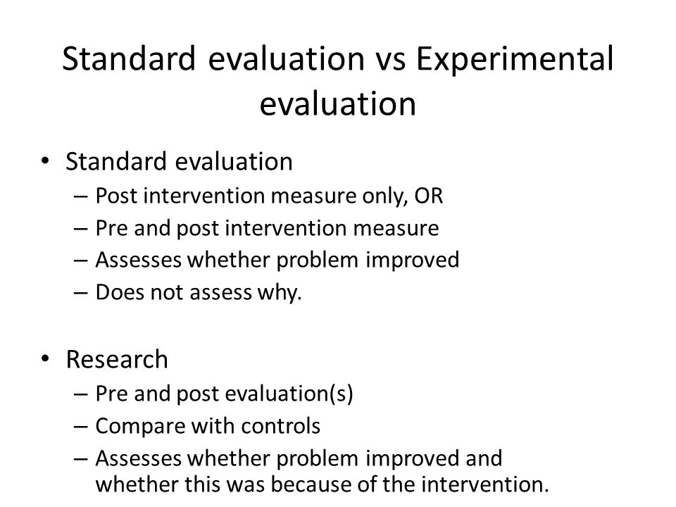 Standard evaluation vs Experimental evaluation Standard evaluation – Post intervention measure only, OR – Pre and post intervention measure – Assesses whether problem improved – Does not assess why.