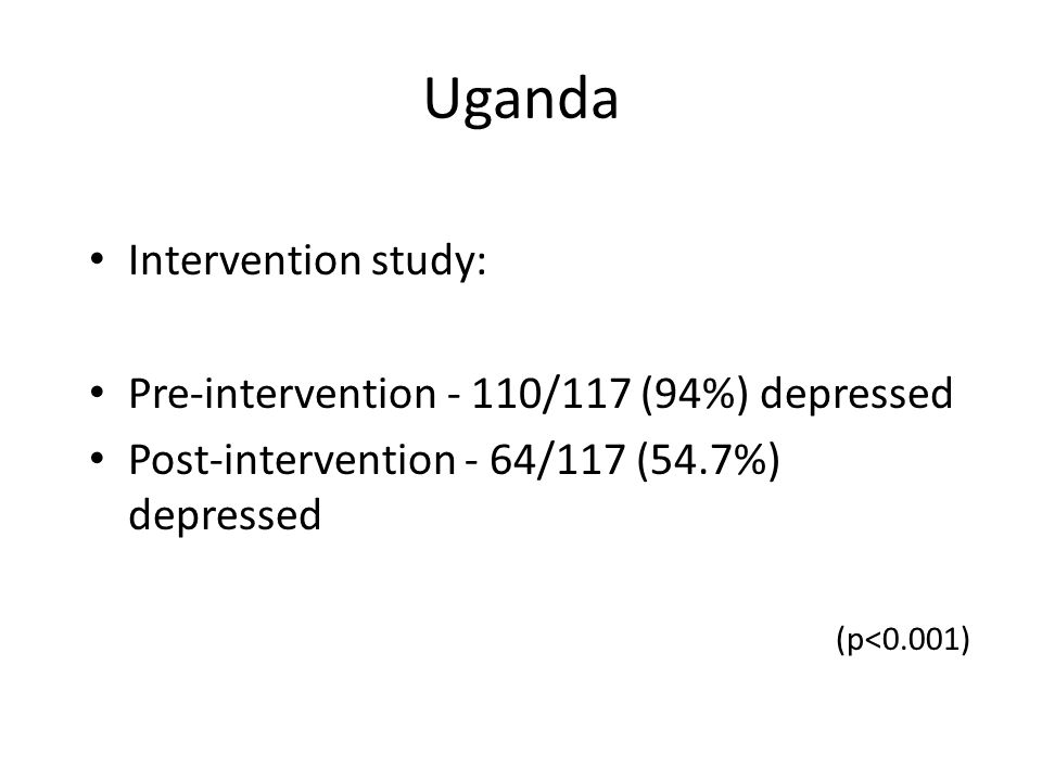 Uganda Intervention study: Pre-intervention - 110/117 (94%) depressed Post-intervention - 64/117 (54.7%) depressed (p<0.001)