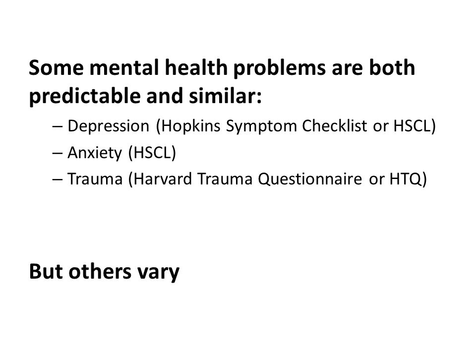 Some mental health problems are both predictable and similar: – Depression (Hopkins Symptom Checklist or HSCL) – Anxiety (HSCL) – Trauma (Harvard Trauma Questionnaire or HTQ) But others vary