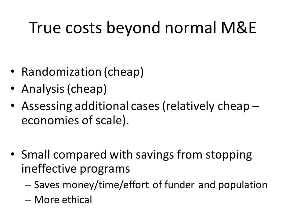 True costs beyond normal M&E Randomization (cheap) Analysis (cheap) Assessing additional cases (relatively cheap – economies of scale).