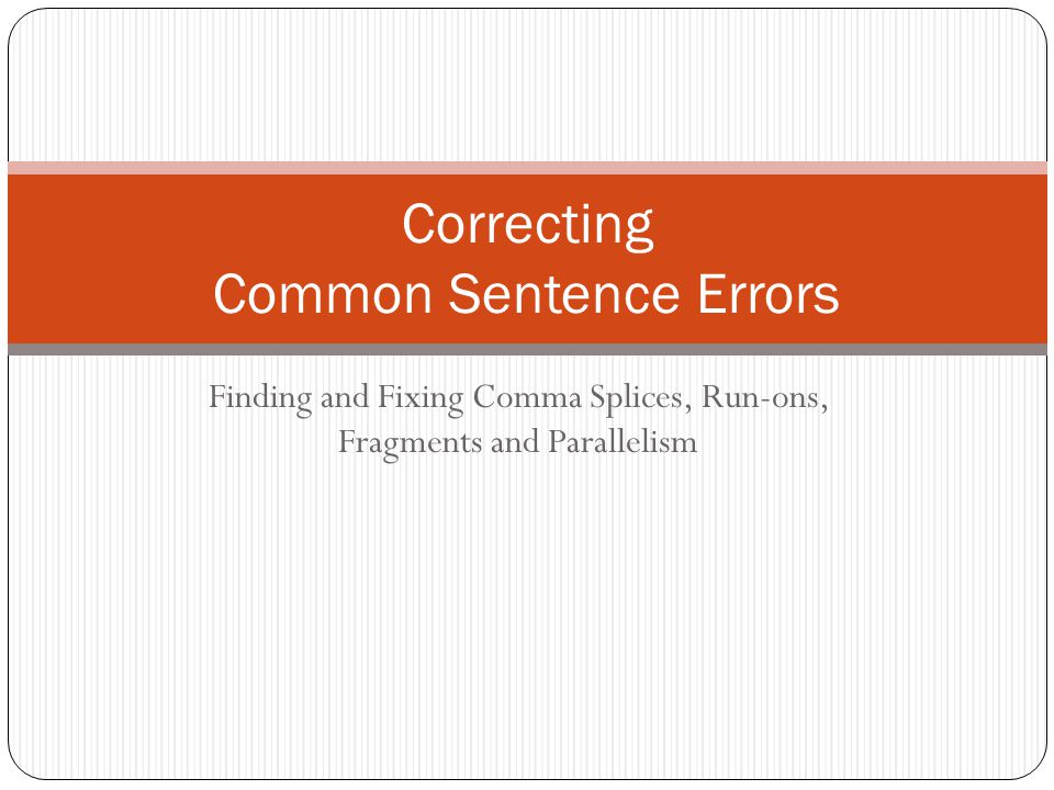 Finding and Fixing Comma Splices, Run-ons, Fragments and Parallelism Correcting Common Sentence Errors