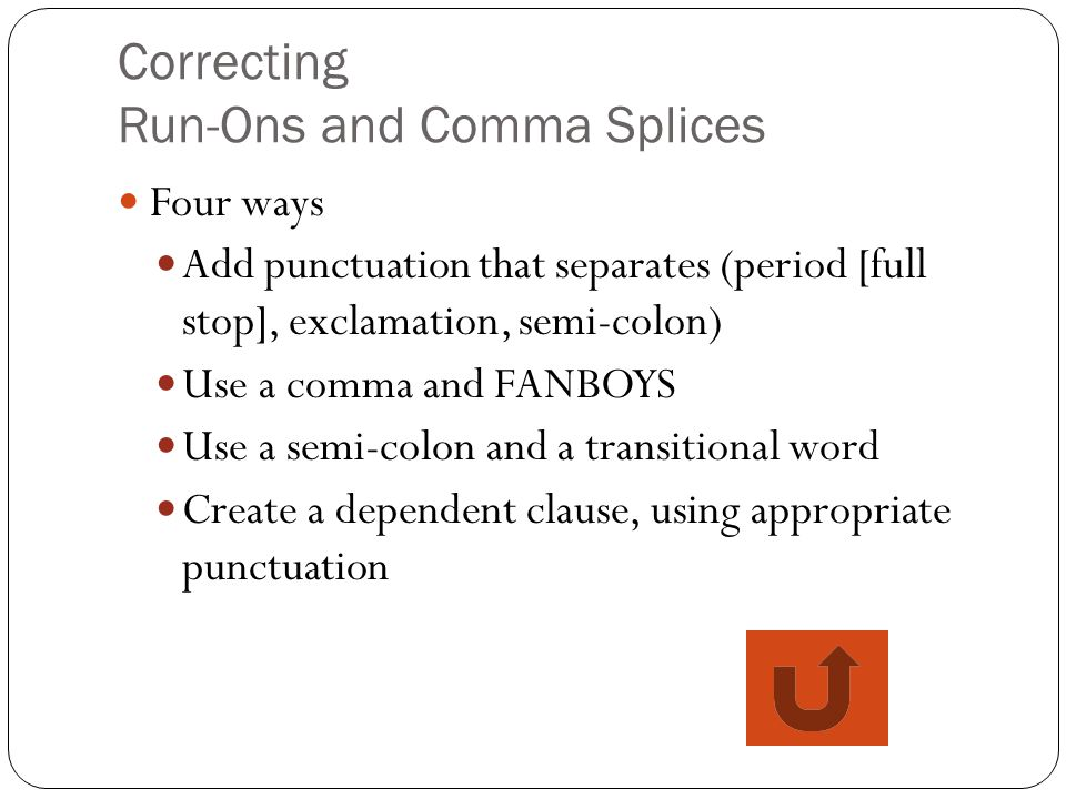 Correcting Run-Ons and Comma Splices Four ways Add punctuation that separates (period [full stop], exclamation, semi-colon) Use a comma and FANBOYS Use a semi-colon and a transitional word Create a dependent clause, using appropriate punctuation