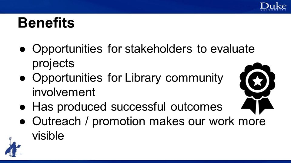 Benefits ●Opportunities for stakeholders to evaluate projects ●Opportunities for Library community involvement ●Has produced successful outcomes ●Outreach / promotion makes our work more visible