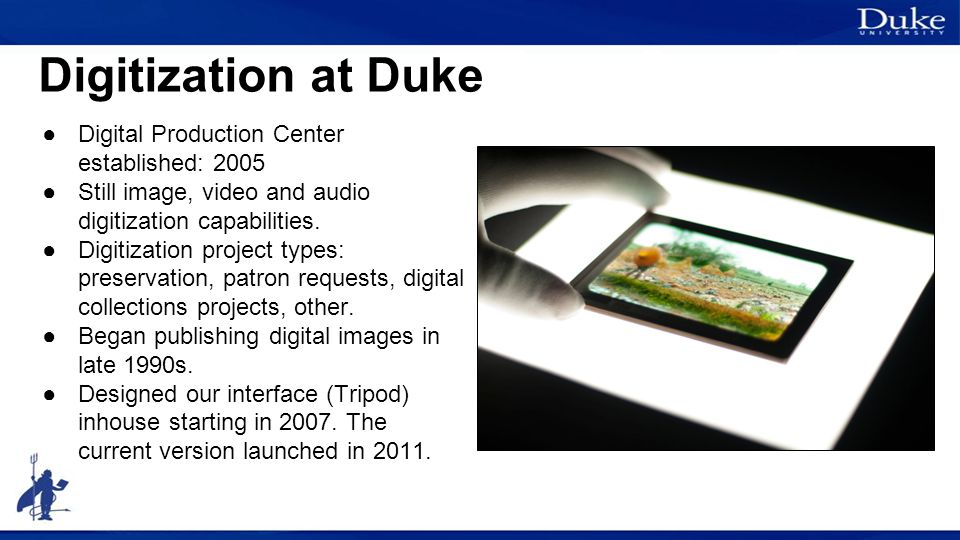 Digitization at Duke ●Digital Production Center established: 2005 ●Still image, video and audio digitization capabilities. ●Digitization project types