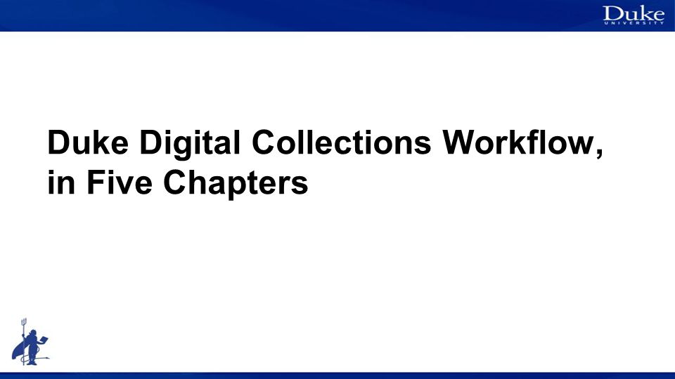 Duke Digital Collections Workflow, in Five Chapters
