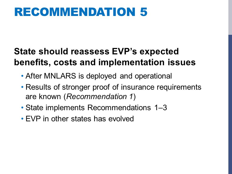 RECOMMENDATION 5 State should reassess EVP's expected benefits, costs and implementation issues After MNLARS is deployed and operational Results of stronger proof of insurance requirements are known (Recommendation 1) State implements Recommendations 1–3 EVP in other states has evolved