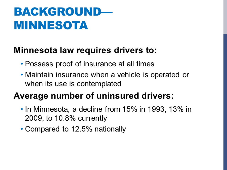 BACKGROUND— MINNESOTA Minnesota law requires drivers to: Possess proof of insurance at all times Maintain insurance when a vehicle is operated or when its use is contemplated Average number of uninsured drivers: In Minnesota, a decline from 15% in 1993, 13% in 2009, to 10.8% currently Compared to 12.5% nationally