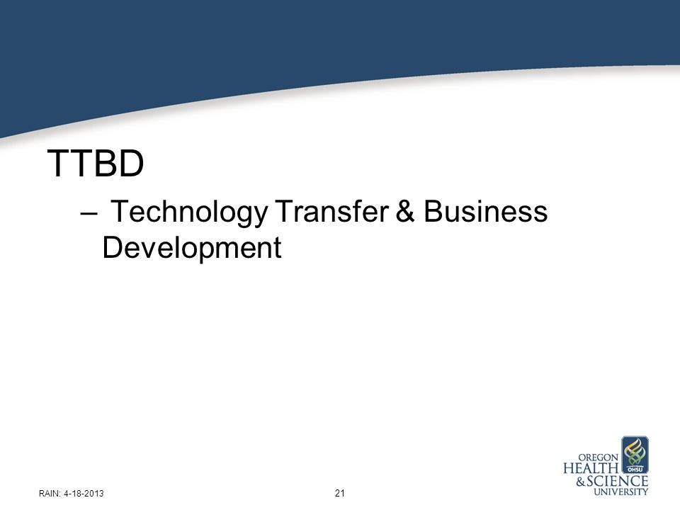 TTBD – Technology Transfer & Business Development 21 RAIN: 4-18-2013