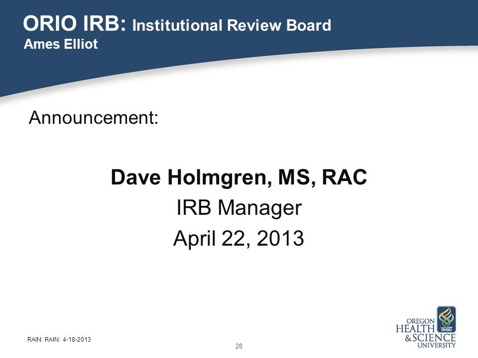 ORIO IRB: Institutional Review Board Announcement: Dave Holmgren, MS, RAC IRB Manager April 22, 2013 Ames Elliot 28 RAIN: RAIN: 4-18-2013